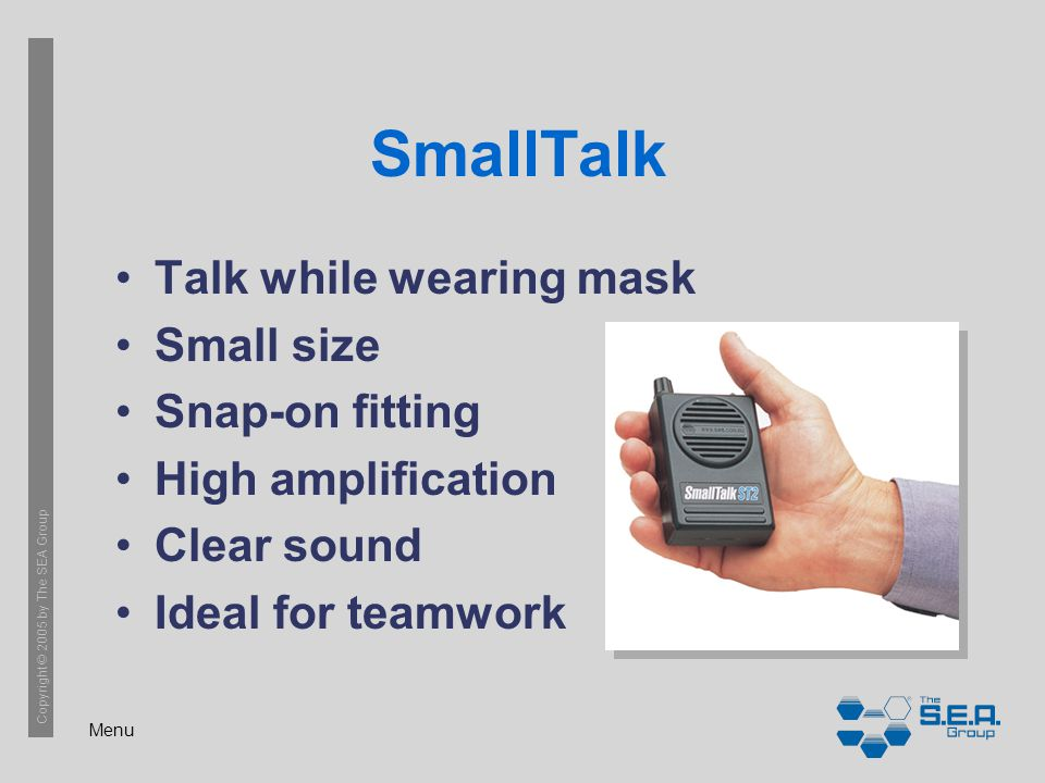 Menu Copyright © 2005 by The SEA Group SmallTalk Talk while wearing mask Small size Snap-on fitting High amplification Clear sound Ideal for teamwork