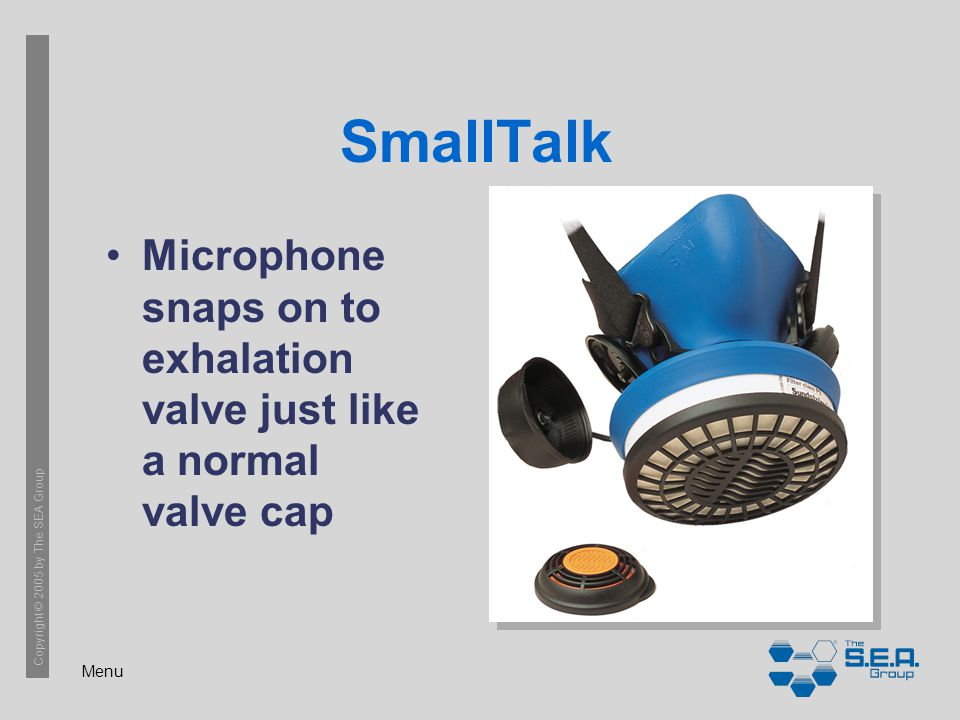 Menu Copyright © 2005 by The SEA Group SmallTalk Microphone snaps on to exhalation valve just like a normal valve cap