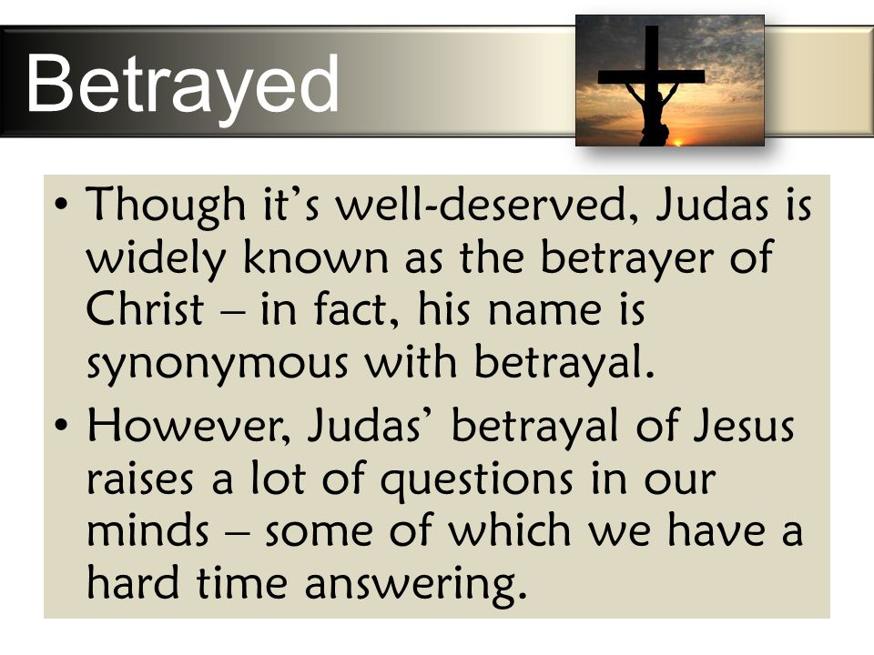 Betrayed Though it's well-deserved, Judas is widely known as the betrayer of Christ – in fact, his name is synonymous with betrayal.