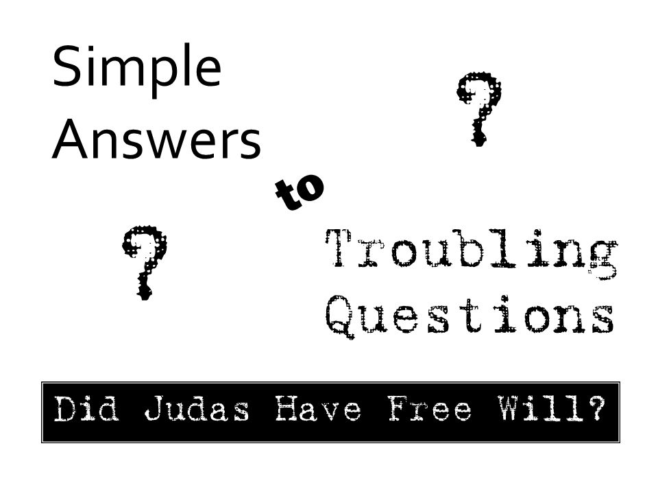 Simple Answers Troubling Questions to ? ? Did Judas Have Free Will?