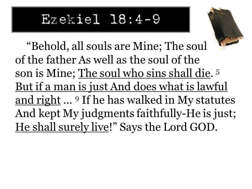 Ezekiel 18:4-9 Behold, all souls are Mine; The soul of the father As well as the soul of the son is Mine; The soul who sins shall die.
