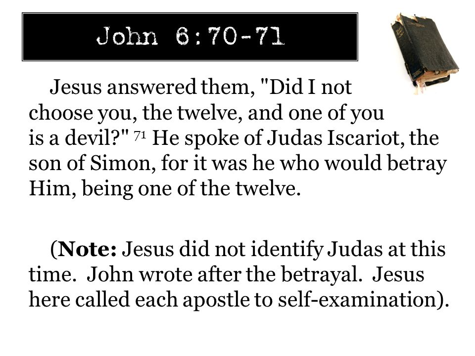 John 6:70-71 Jesus answered them, Did I not choose you, the twelve, and one of you is a devil? 71 He spoke of Judas Iscariot, the son of Simon, for it was he who would betray Him, being one of the twelve.