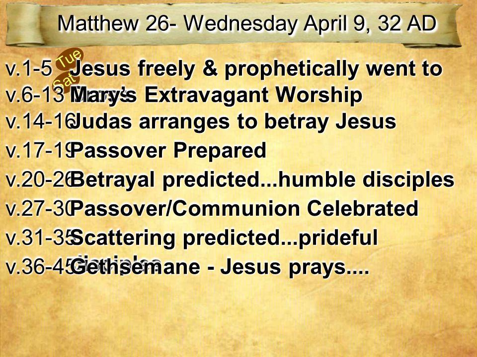 Sat Tue Matthew 26- Wednesday April 9, 32 AD v.1-5v.1-5 Jesus freely & prophetically went to Cross v.6-13v.6-13 Mary's Extravagant Worship v.14-16v.14-16 Judas arranges to betray Jesus v.17-19v.17-19 Passover Prepared v.20-26v.20-26 Betrayal predicted...humble disciples v.27-30v.27-30 Passover/Communion Celebrated v.31-35v.31-35 Scattering predicted...prideful disciples v.36-45v.36-45 Gethsemane - Jesus prays....