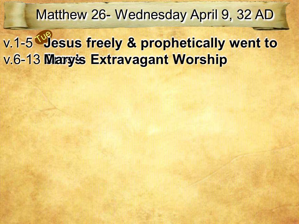 Tue Matthew 26- Wednesday April 9, 32 AD v.1-5v.1-5 Jesus freely & prophetically went to Cross v.6-13v.6-13 Mary's Extravagant Worship