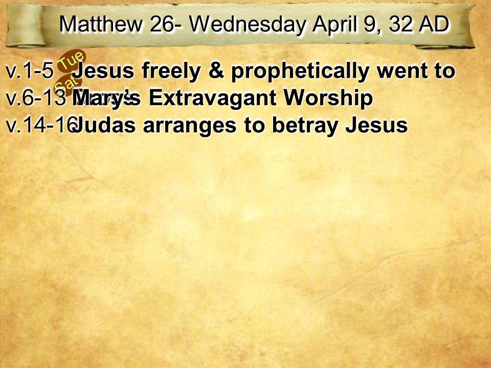 Sat Tue Matthew 26- Wednesday April 9, 32 AD v.1-5v.1-5 Jesus freely & prophetically went to Cross v.6-13v.6-13 Mary's Extravagant Worship v.14-16v.14-16 Judas arranges to betray Jesus