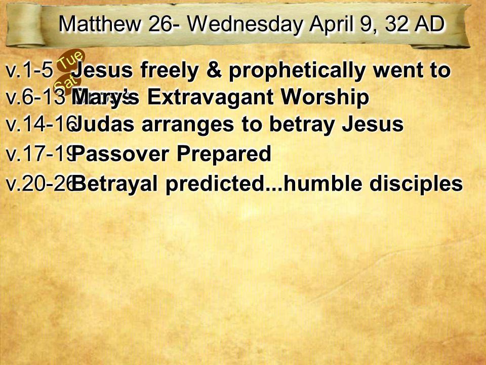 Sat Tue Matthew 26- Wednesday April 9, 32 AD v.1-5v.1-5 Jesus freely & prophetically went to Cross v.6-13v.6-13 Mary's Extravagant Worship v.14-16v.14-16 Judas arranges to betray Jesus v.17-19v.17-19 Passover Prepared v.20-26v.20-26 Betrayal predicted...humble disciples