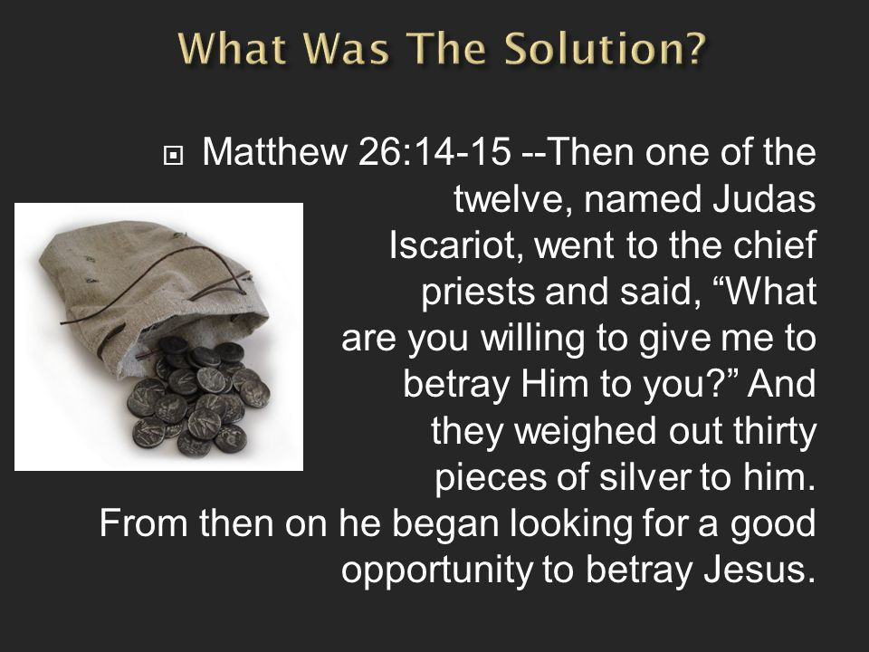 " Matthew 26:14-15 --Then one of the twelve, named Judas Iscariot, went to the chief priests and said, ""What are you willing to give me to betray Him"
