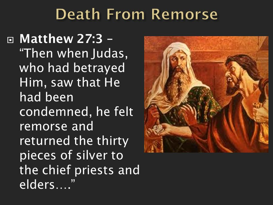  Matthew 27:3 – Then when Judas, who had betrayed Him, saw that He had been condemned, he felt remorse and returned the thirty pieces of silver to the chief priests and elders….