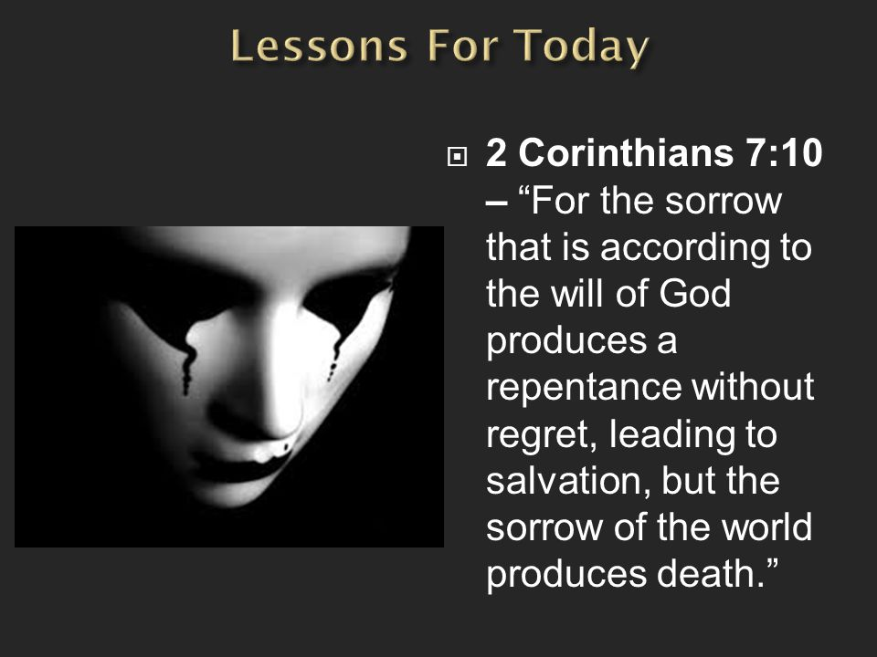  2 Corinthians 7:10 – For the sorrow that is according to the will of God produces a repentance without regret, leading to salvation, but the sorrow of the world produces death.