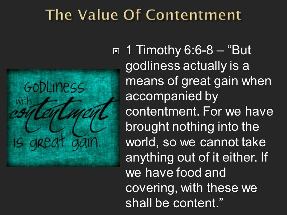  1 Timothy 6:6-8 – But godliness actually is a means of great gain when accompanied by contentment.
