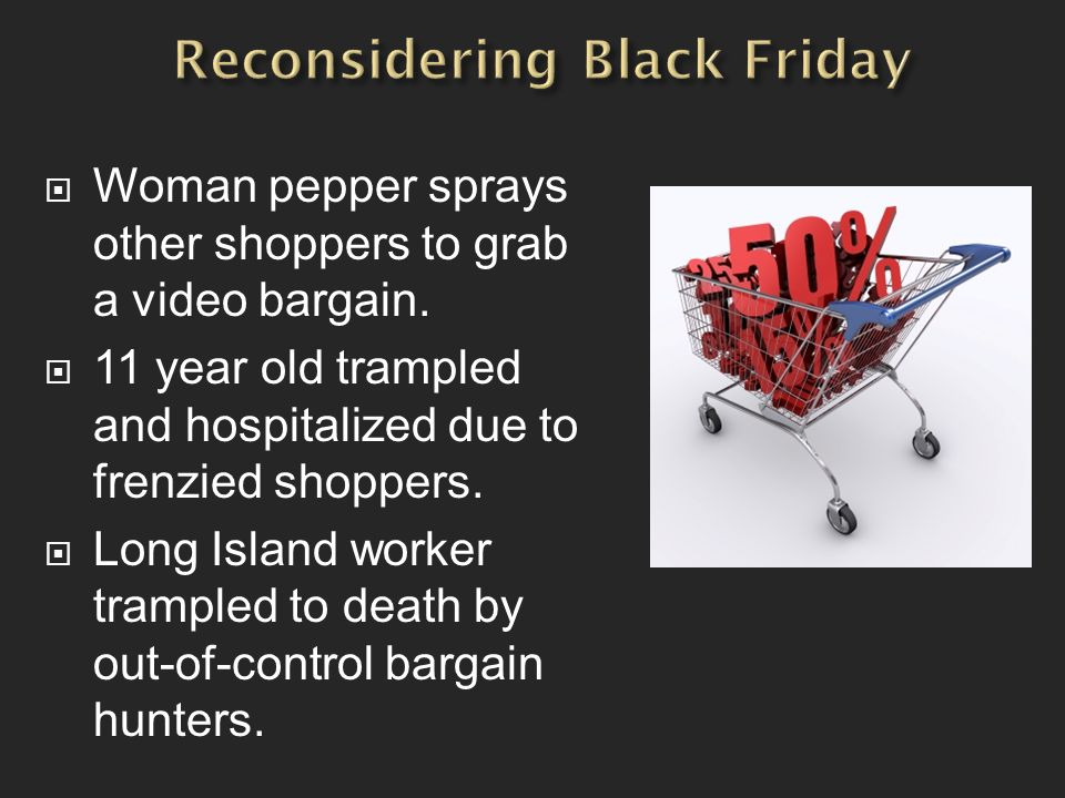  Woman pepper sprays other shoppers to grab a video bargain.  11 year old trampled and hospitalized due to frenzied shoppers.  Long Island worker t