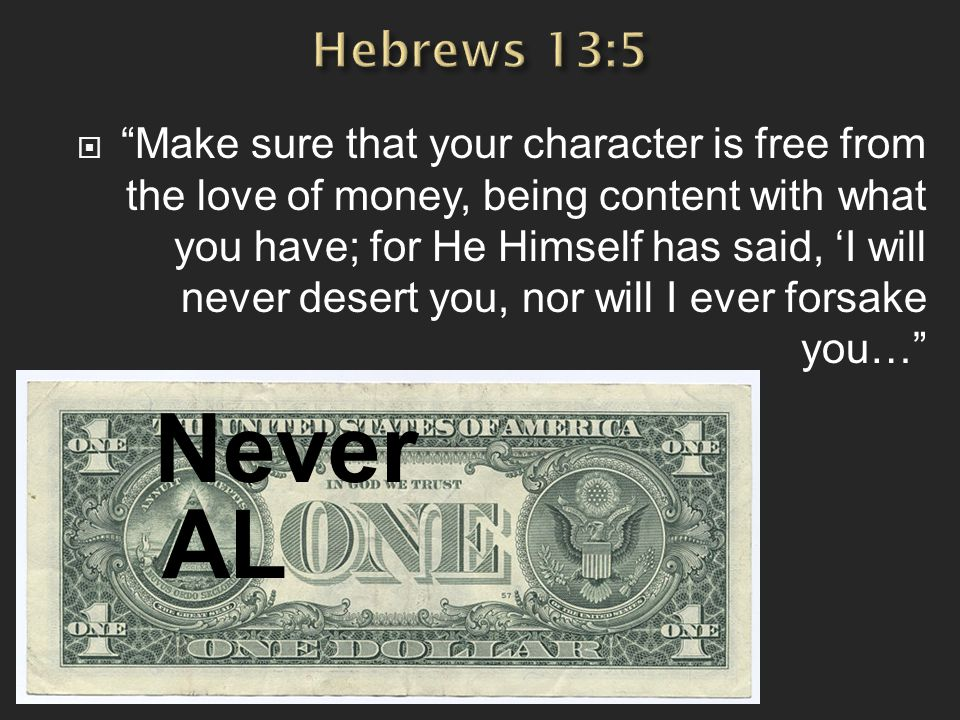  Make sure that your character is free from the love of money, being content with what you have; for He Himself has said, 'I will never desert you, nor will I ever forsake you… Never AL