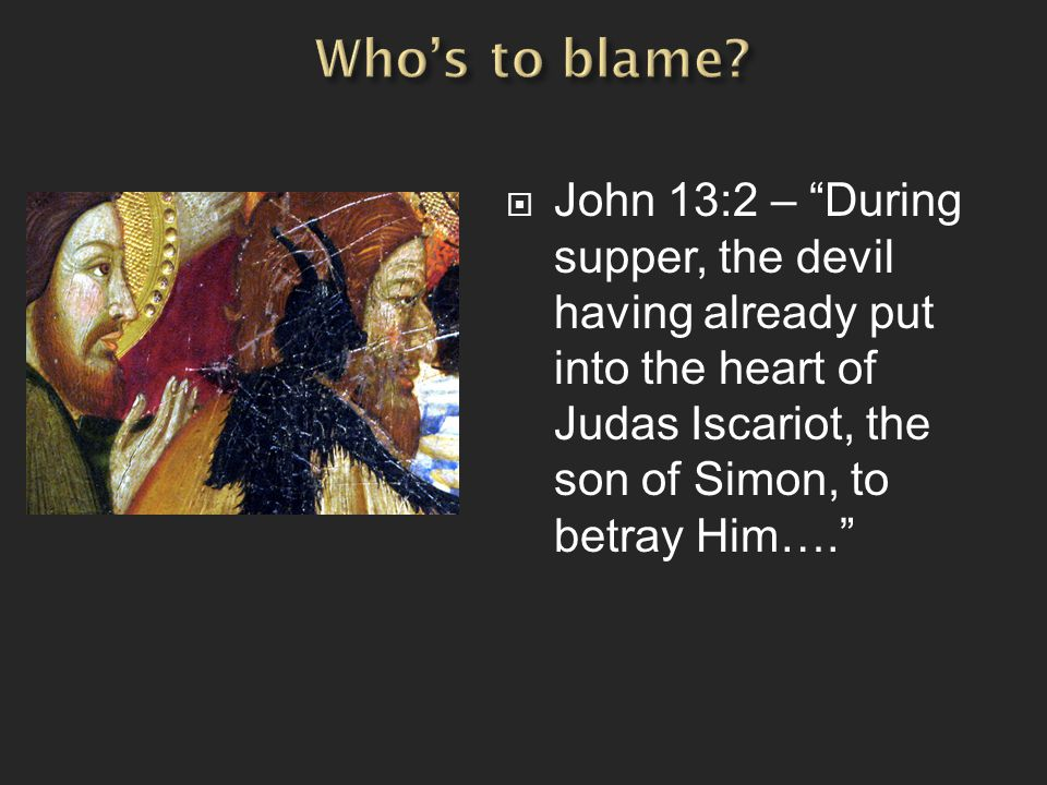" John 13:2 – ""During supper, the devil having already put into the heart of Judas Iscariot, the son of Simon, to betray Him…."""