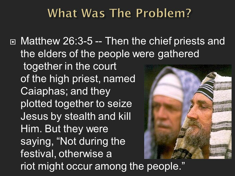  Matthew 26:3-5 -- Then the chief priests and the elders of the people were gathered together in the court of the high priest, named Caiaphas; and they plotted together to seize Jesus by stealth and kill Him.