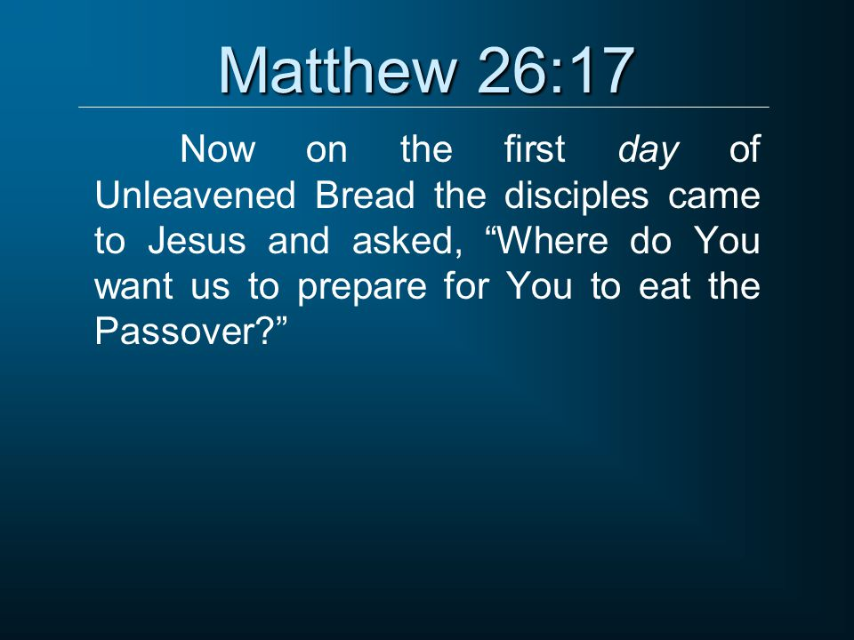 "Matthew 26:17 Now on the first day of Unleavened Bread the disciples came to Jesus and asked, ""Where do You want us to prepare for You to eat the Pass"