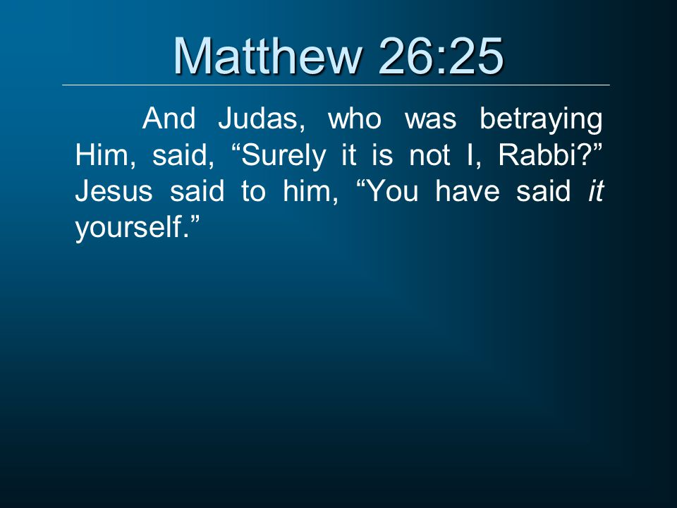 "Matthew 26:25 And Judas, who was betraying Him, said, ""Surely it is not I, Rabbi?"" Jesus said to him, ""You have said it yourself."""