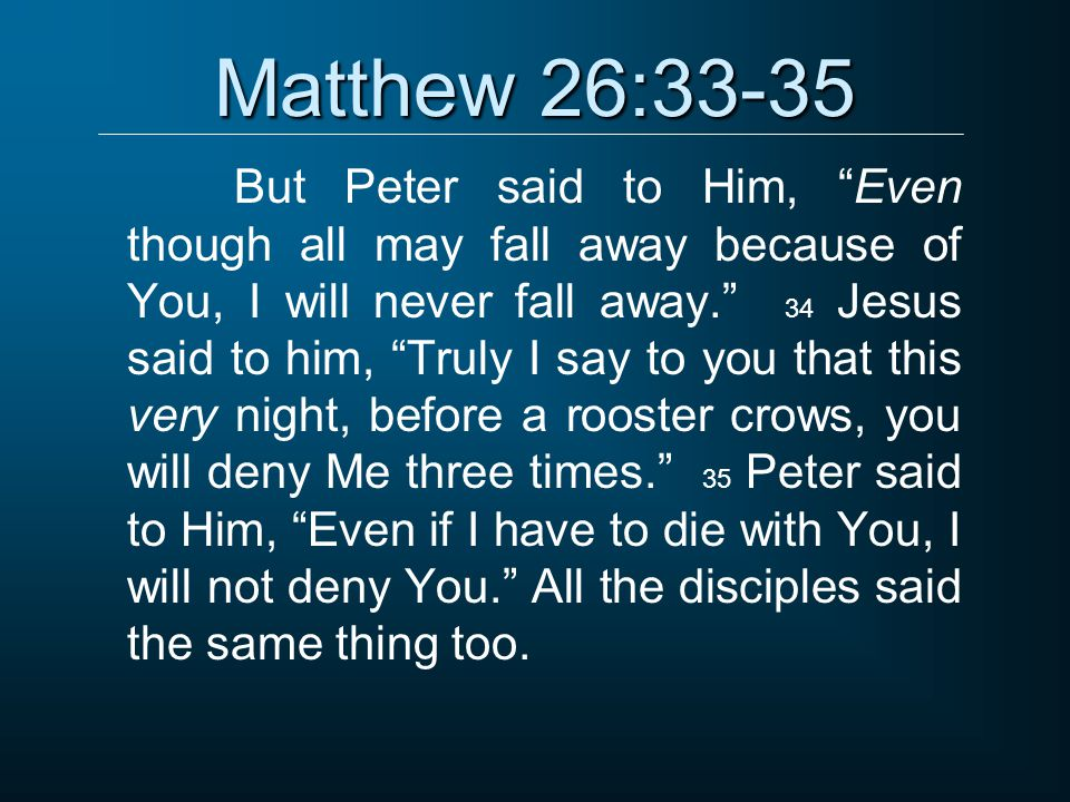 "Matthew 26:33-35 But Peter said to Him, ""Even though all may fall away because of You, I will never fall away."" 34 Jesus said to him, ""Truly I say to"
