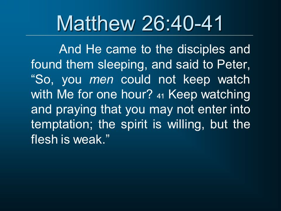 "Matthew 26:40-41 And He came to the disciples and found them sleeping, and said to Peter, ""So, you men could not keep watch with Me for one hour? 41 K"