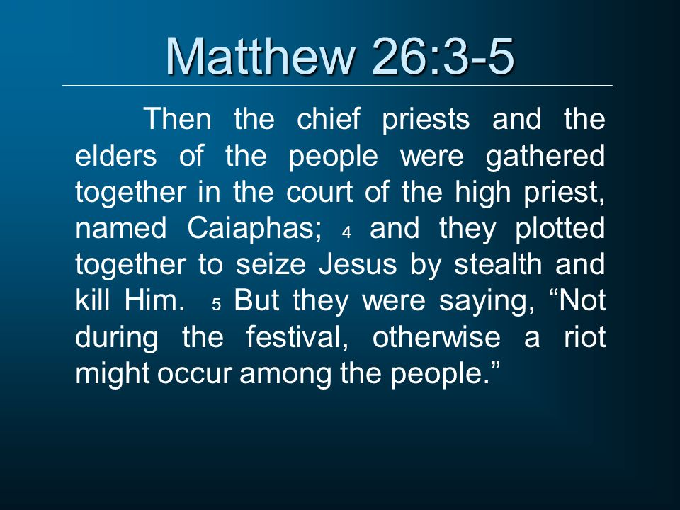 Matthew 26:3-5 Then the chief priests and the elders of the people were gathered together in the court of the high priest, named Caiaphas; 4 and they