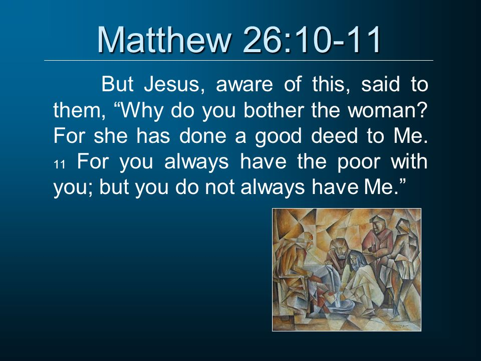"Matthew 26:10-11 But Jesus, aware of this, said to them, ""Why do you bother the woman? For she has done a good deed to Me. 11 For you always have the"