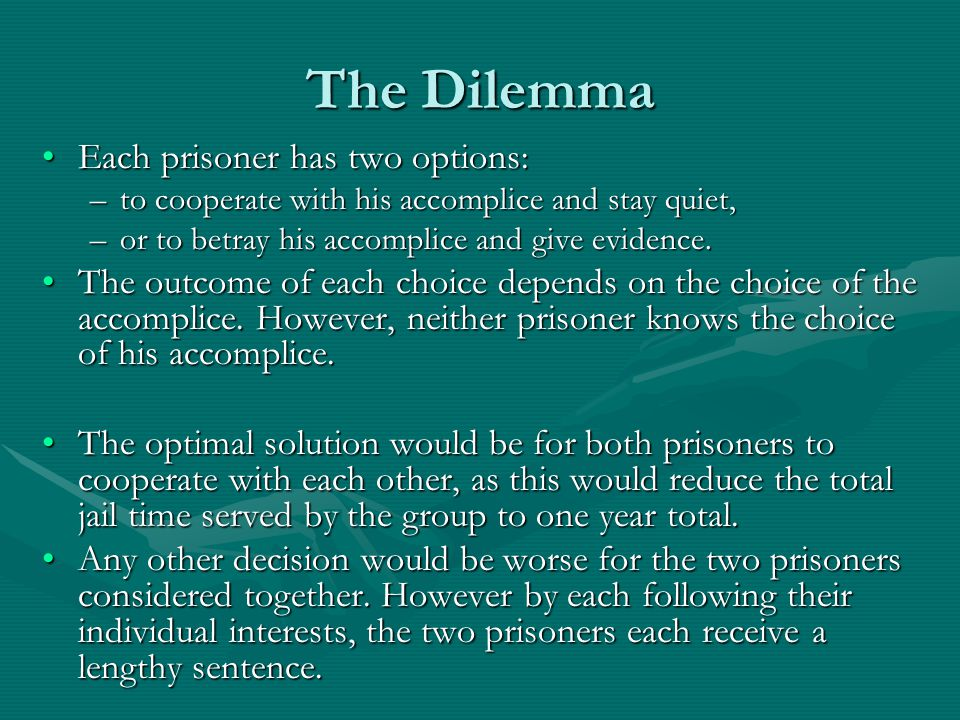 The Dilemma Each prisoner has two options:Each prisoner has two options: –to cooperate with his accomplice and stay quiet, –or to betray his accomplic