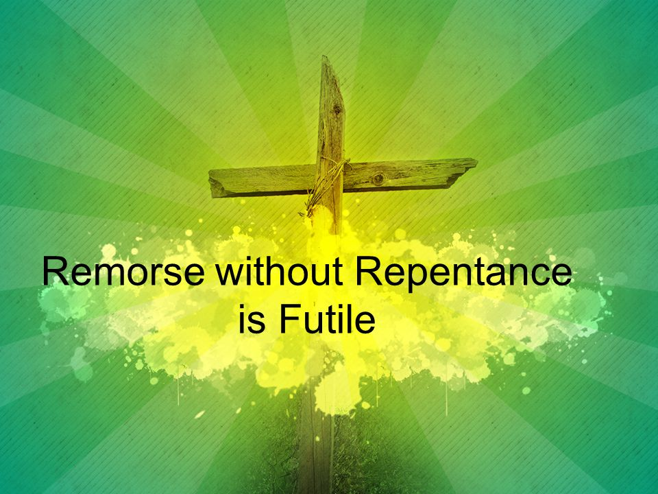 Remorse without Repentance is Futile