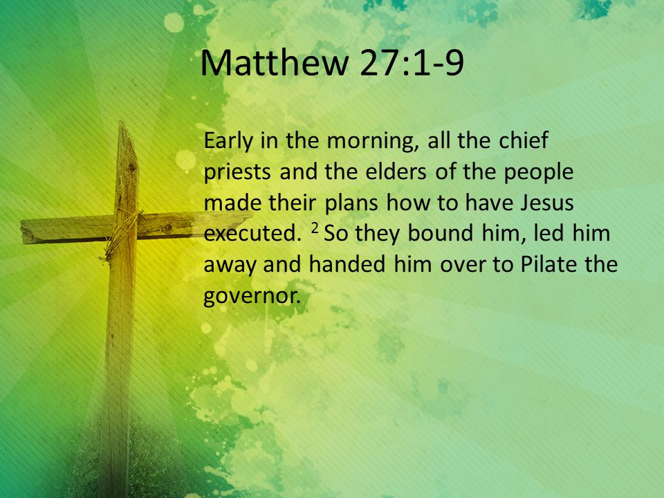 Matthew 27:1-9 Early in the morning, all the chief priests and the elders of the people made their plans how to have Jesus executed.
