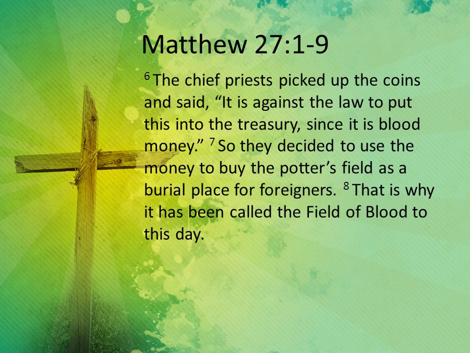 Matthew 27:1-9 6 The chief priests picked up the coins and said, It is against the law to put this into the treasury, since it is blood money. 7 So they decided to use the money to buy the potter's field as a burial place for foreigners.