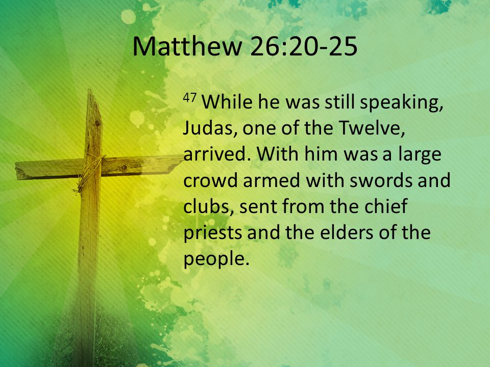 Matthew 26:20-25 47 While he was still speaking, Judas, one of the Twelve, arrived.