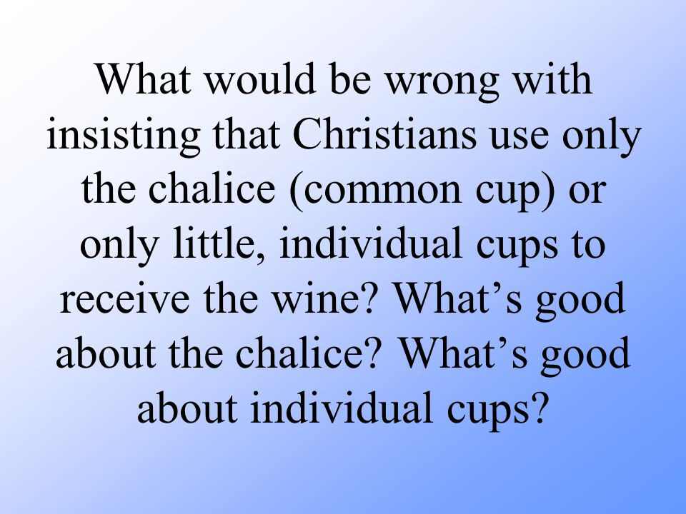 What would be wrong with insisting that Christians use only the chalice (common cup) or only little, individual cups to receive the wine.
