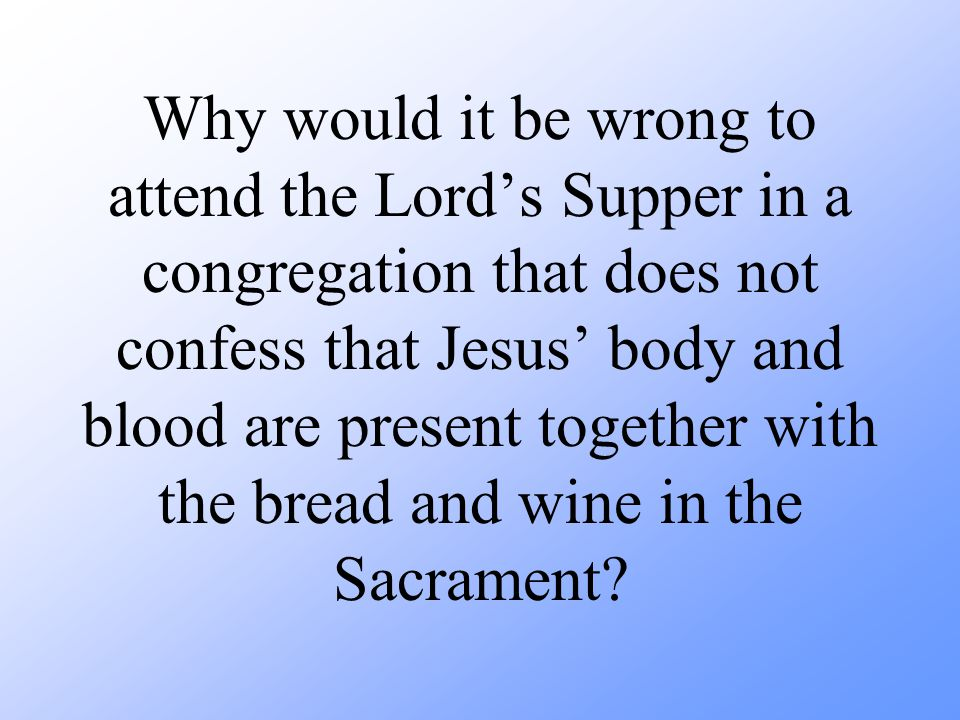 Why would it be wrong to attend the Lord's Supper in a congregation that does not confess that Jesus' body and blood are present together with the bread and wine in the Sacrament
