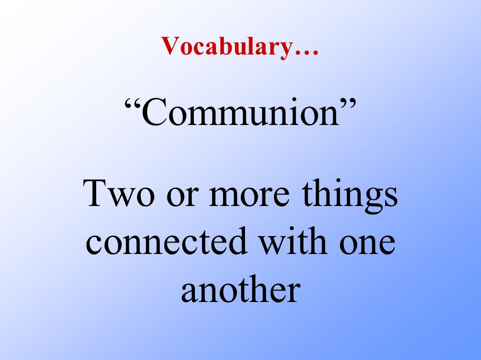 Vocabulary… Communion Two or more things connected with one another