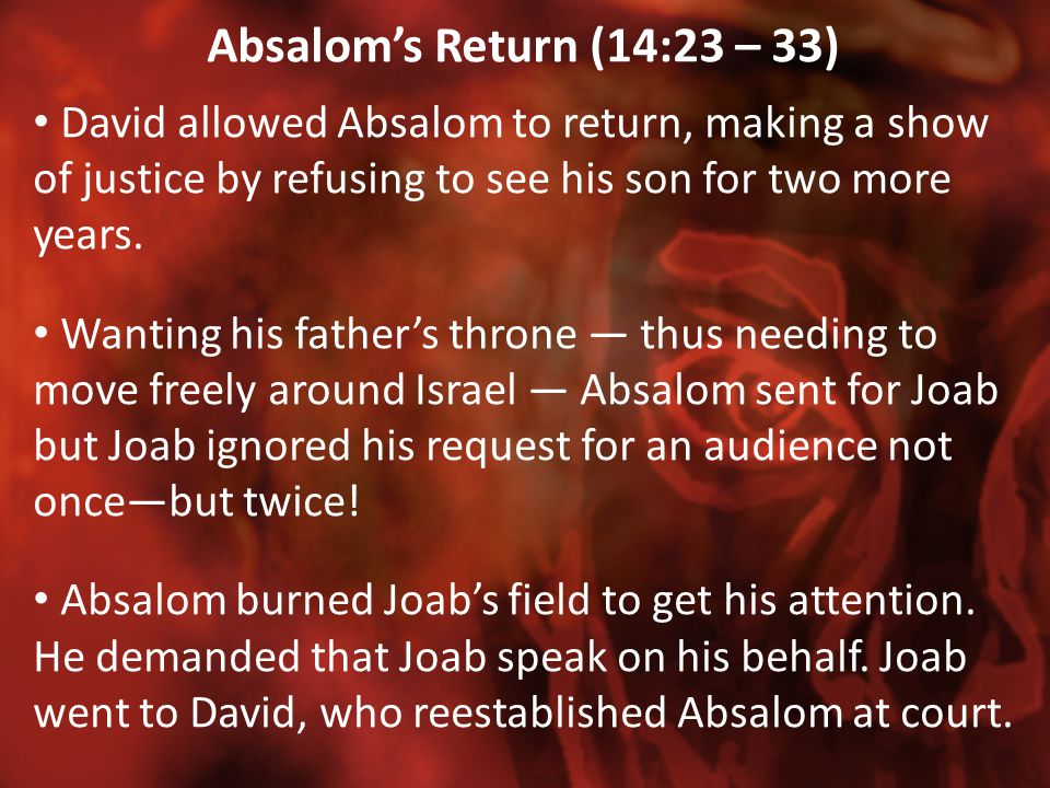 Absalom's Return (14:23 – 33) David allowed Absalom to return, making a show of justice by refusing to see his son for two more years. Wanting his fat