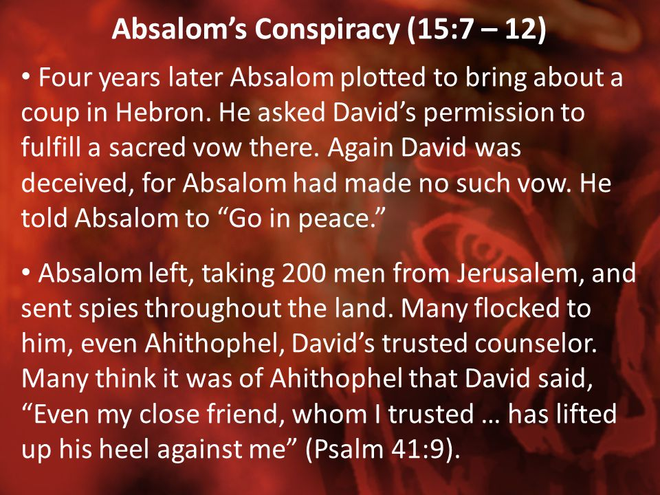 Absalom's Conspiracy (15:7 – 12) Four years later Absalom plotted to bring about a coup in Hebron. He asked David's permission to fulfill a sacred vow