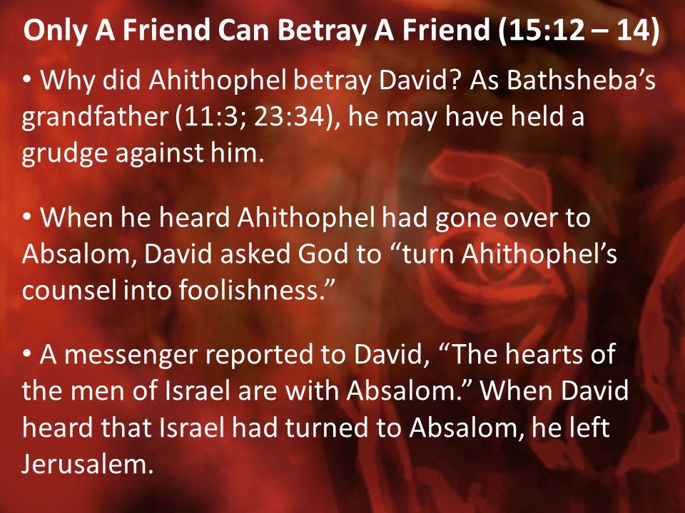 Only A Friend Can Betray A Friend (15:12 – 14) Why did Ahithophel betray David? As Bathsheba's grandfather (11:3; 23:34), he may have held a grudge ag