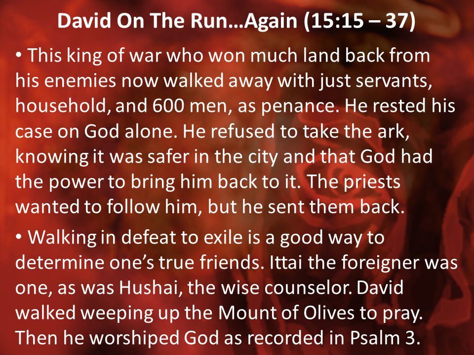 David On The Run…Again (15:15 – 37) This king of war who won much land back from his enemies now walked away with just servants, household, and 600 me