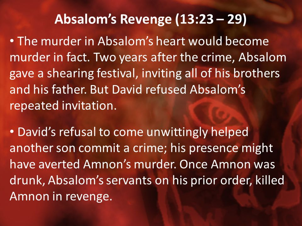 Absalom's Revenge (13:23 – 29) The murder in Absalom's heart would become murder in fact. Two years after the crime, Absalom gave a shearing festival,