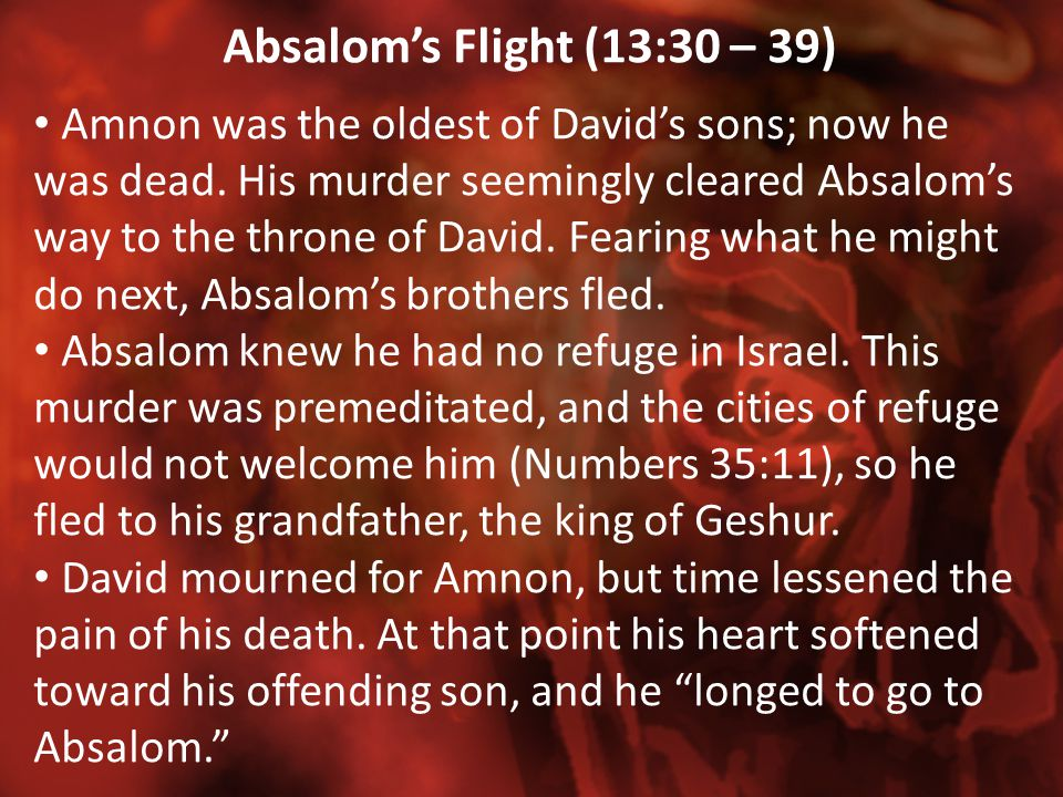Absalom's Flight (13:30 – 39) Amnon was the oldest of David's sons; now he was dead. His murder seemingly cleared Absalom's way to the throne of David