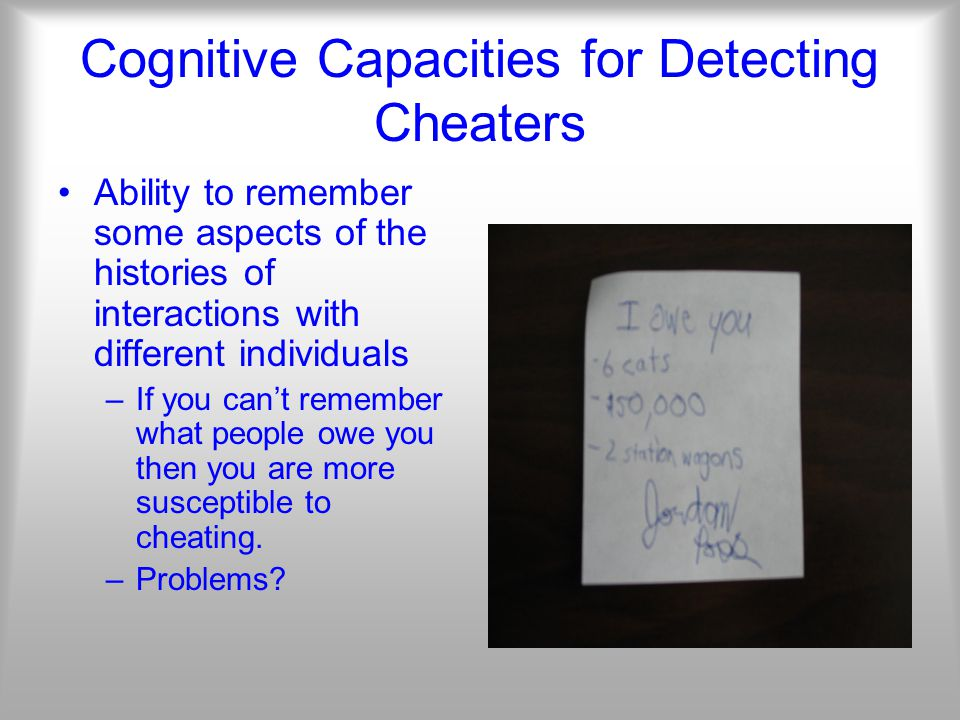 Cognitive Capacities for Detecting Cheaters Ability to remember some aspects of the histories of interactions with different individuals –If you can't remember what people owe you then you are more susceptible to cheating.