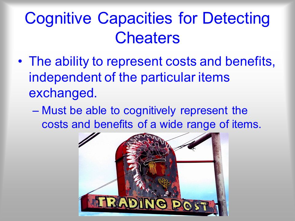 Cognitive Capacities for Detecting Cheaters The ability to represent costs and benefits, independent of the particular items exchanged.
