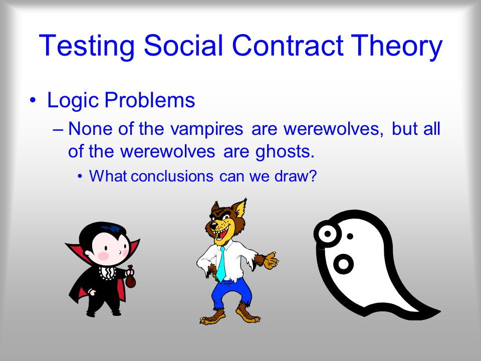 Testing Social Contract Theory Logic Problems –None of the vampires are werewolves, but all of the werewolves are ghosts.