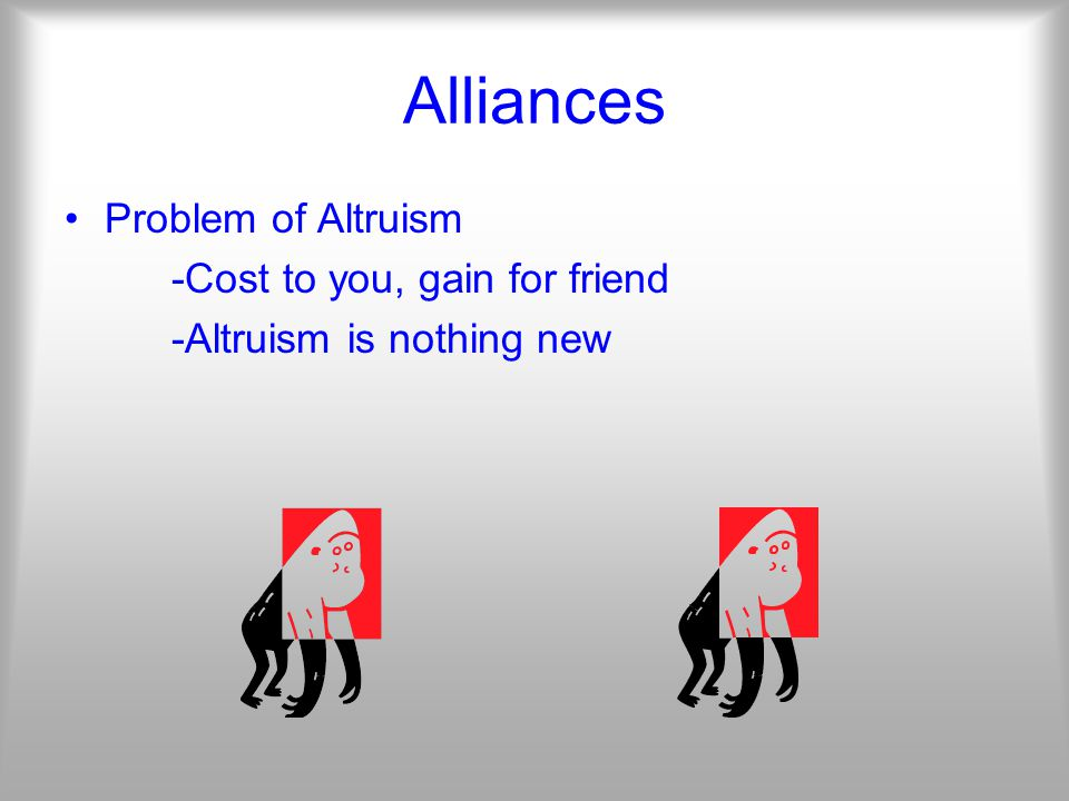 Alliances Problem of Altruism -Cost to you, gain for friend -Altruism is nothing new