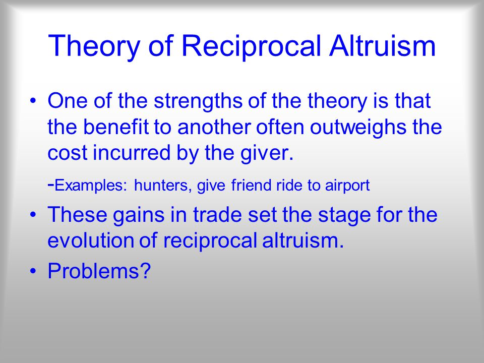 Theory of Reciprocal Altruism One of the strengths of the theory is that the benefit to another often outweighs the cost incurred by the giver.