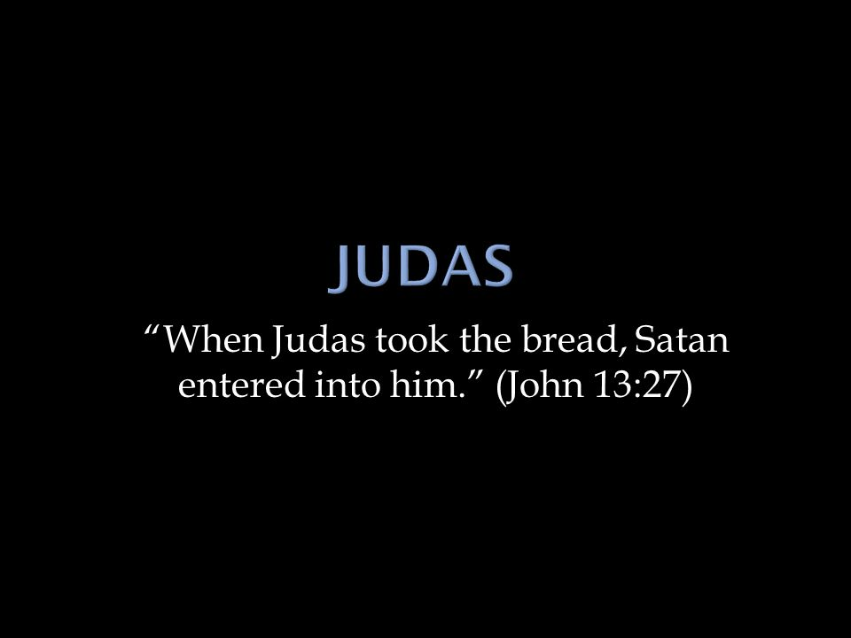 """When Judas took the bread, Satan entered into him."" (John 13:27)"