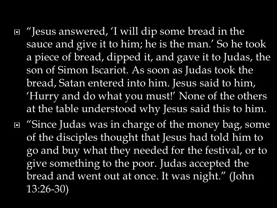 " ""Jesus answered, 'I will dip some bread in the sauce and give it to him; he is the man.' So he took a piece of bread, dipped it, and gave it to Juda"