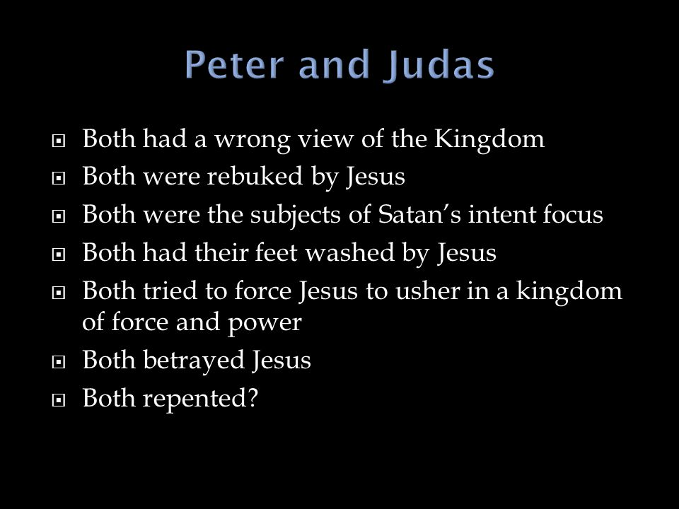  Both had a wrong view of the Kingdom  Both were rebuked by Jesus  Both were the subjects of Satan's intent focus  Both had their feet washed by Jesus  Both tried to force Jesus to usher in a kingdom of force and power  Both betrayed Jesus  Both repented?