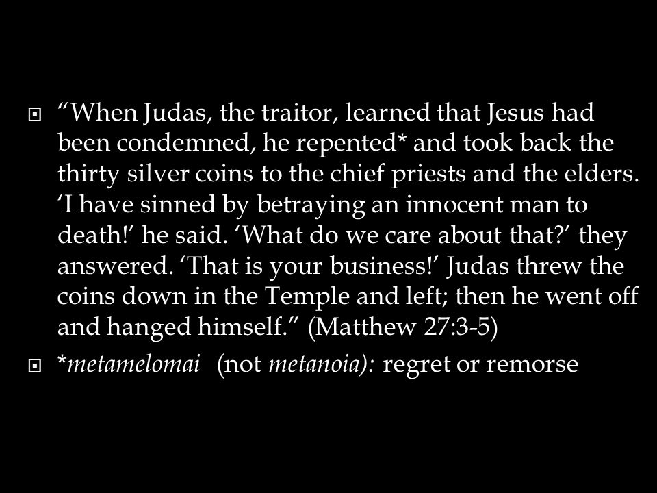  When Judas, the traitor, learned that Jesus had been condemned, he repented* and took back the thirty silver coins to the chief priests and the elders.