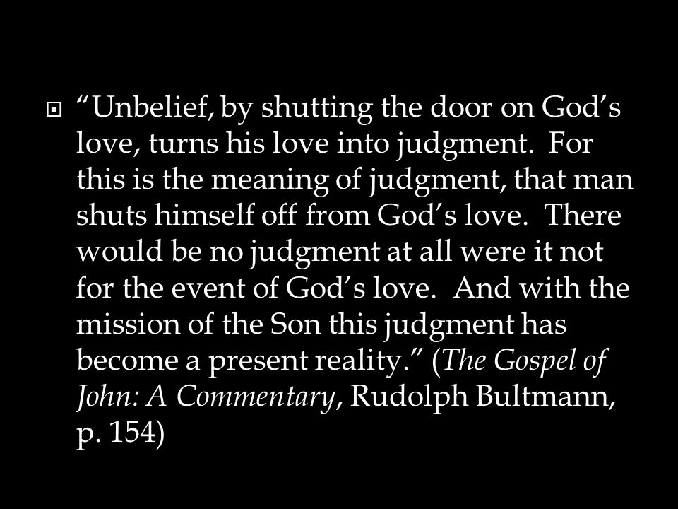 " ""Unbelief, by shutting the door on God's love, turns his love into judgment. For this is the meaning of judgment, that man shuts himself off from Go"