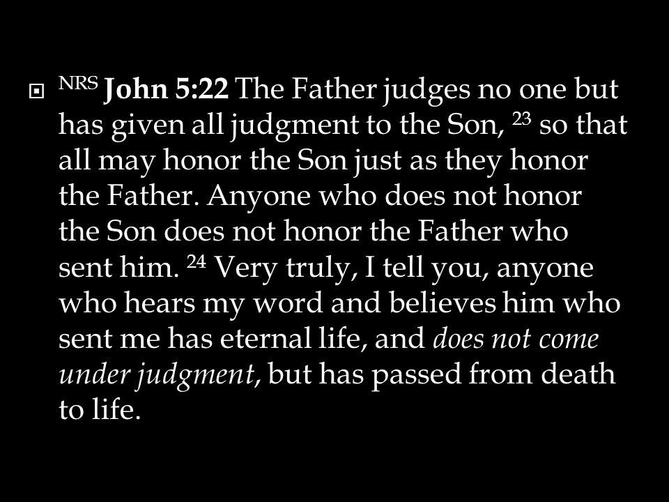  NRS John 5:22 The Father judges no one but has given all judgment to the Son, 23 so that all may honor the Son just as they honor the Father.
