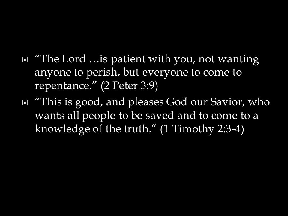  The Lord …is patient with you, not wanting anyone to perish, but everyone to come to repentance. (2 Peter 3:9)  This is good, and pleases God our Savior, who wants all people to be saved and to come to a knowledge of the truth. (1 Timothy 2:3-4)